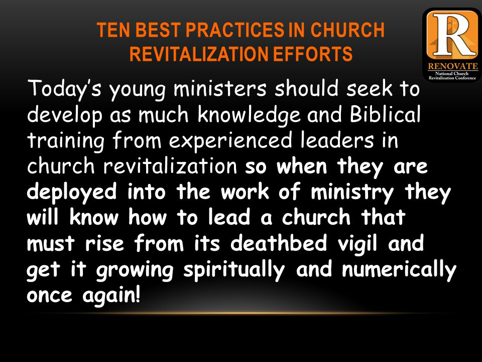 TEN BEST PRACTICES IN CHURCH REVITALIZATION EFFORTS Today's young ministers should seek to develop as much knowledge and Biblical training from experienced leaders in church revitalization so when they are deployed into the work of ministry they will know how to lead a church that must rise from its deathbed vigil and get it growing spiritually and numerically once again!