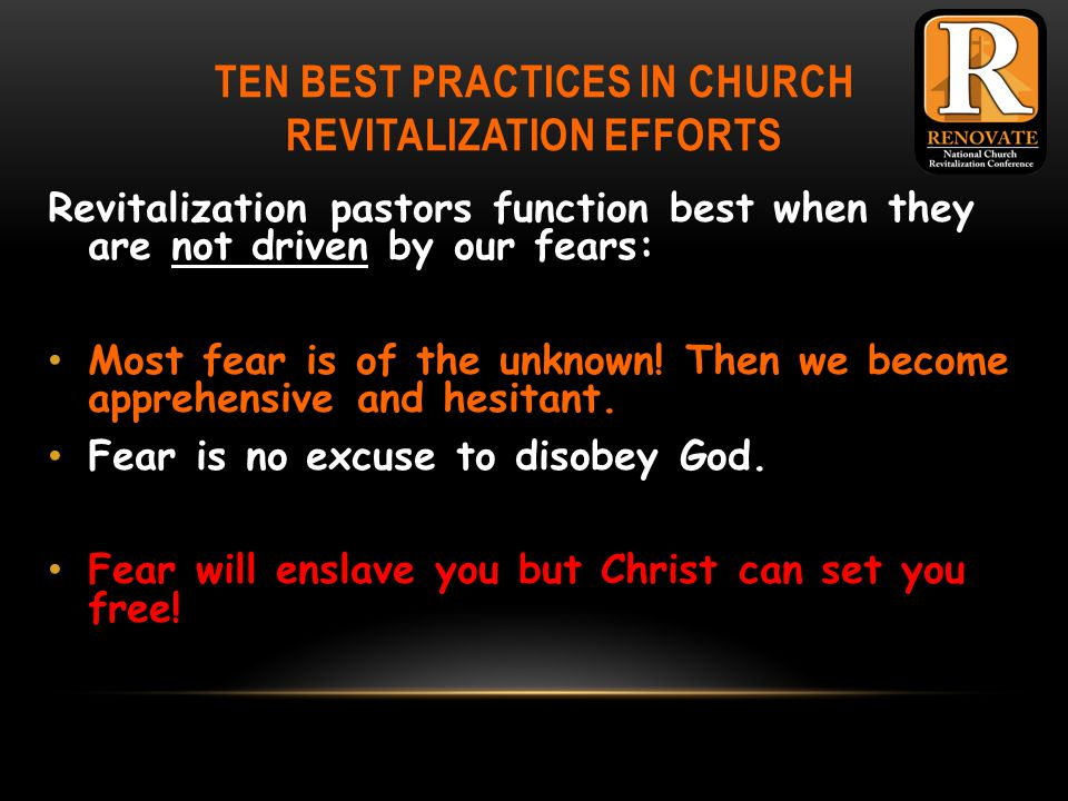 TEN BEST PRACTICES IN CHURCH REVITALIZATION EFFORTS Revitalization pastors function best when they are not driven by our fears: Most fear is of the unknown.