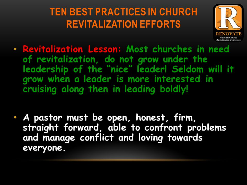TEN BEST PRACTICES IN CHURCH REVITALIZATION EFFORTS Revitalization Lesson: Most churches in need of revitalization, do not grow under the leadership of the nice leader.