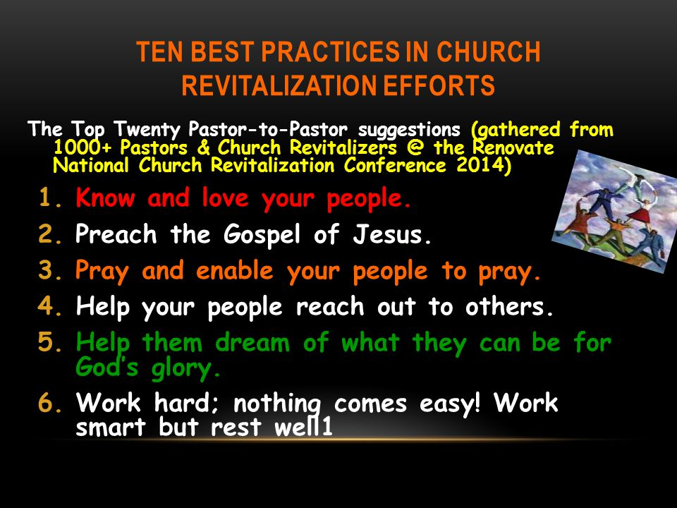 TEN BEST PRACTICES IN CHURCH REVITALIZATION EFFORTS The Top Twenty Pastor-to-Pastor suggestions (gathered from 1000+ Pastors & Church Revitalizers @ the Renovate National Church Revitalization Conference 2014) 1.Know and love your people.