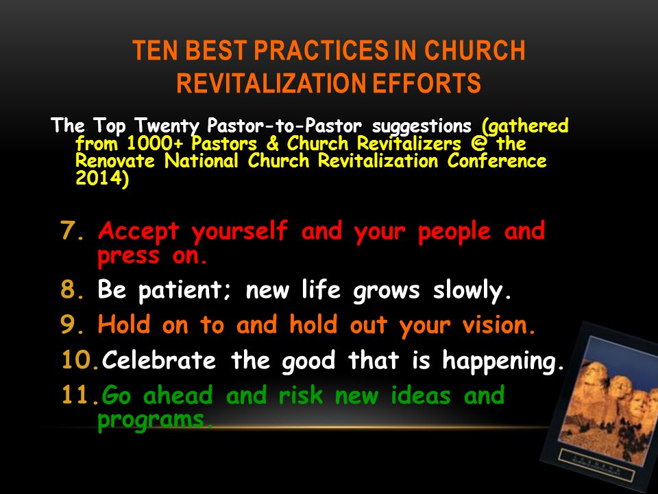 TEN BEST PRACTICES IN CHURCH REVITALIZATION EFFORTS The Top Twenty Pastor-to-Pastor suggestions (gathered from 1000+ Pastors & Church Revitalizers @ the Renovate National Church Revitalization Conference 2014) 7.Accept yourself and your people and press on.