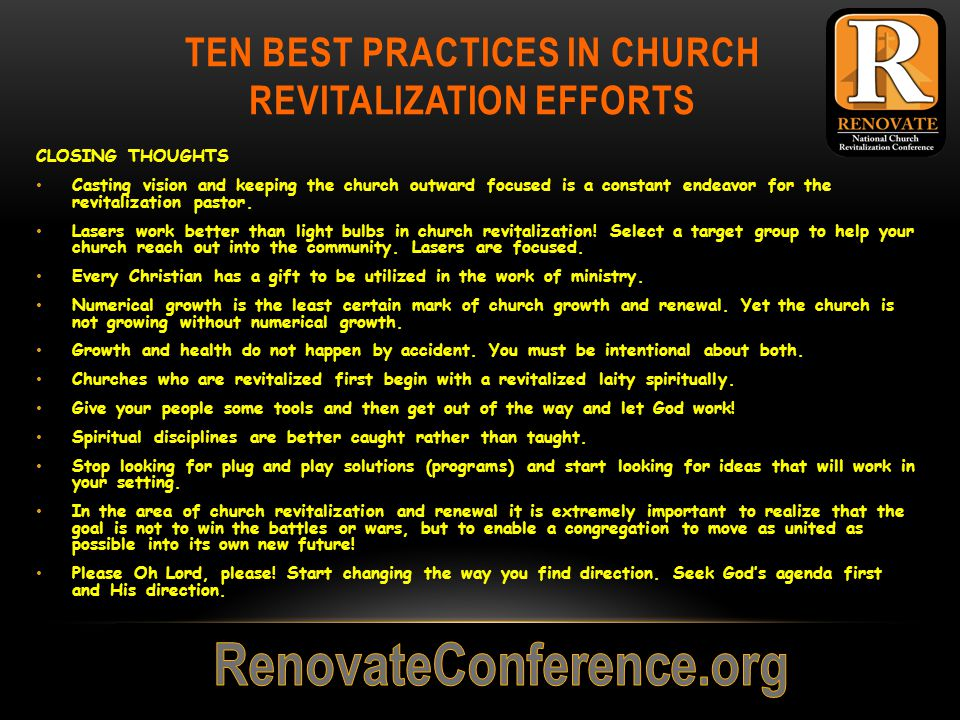 TEN BEST PRACTICES IN CHURCH REVITALIZATION EFFORTS CLOSING THOUGHTS Casting vision and keeping the church outward focused is a constant endeavor for the revitalization pastor.