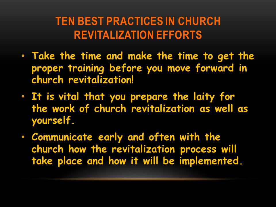 TEN BEST PRACTICES IN CHURCH REVITALIZATION EFFORTS Take the time and make the time to get the proper training before you move forward in church revitalization.