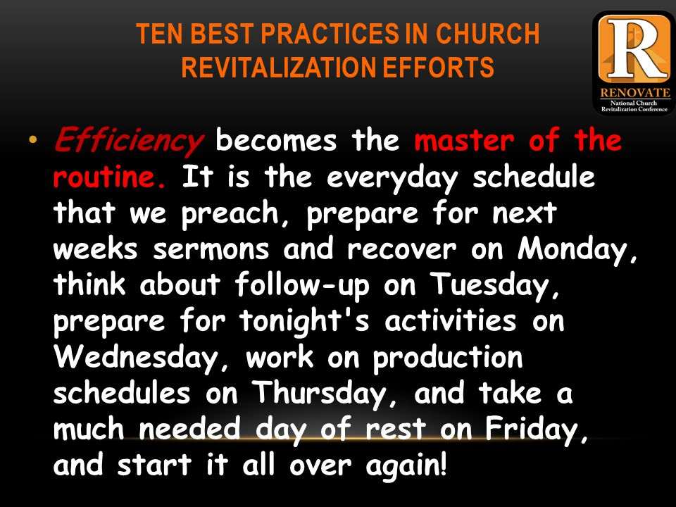 TEN BEST PRACTICES IN CHURCH REVITALIZATION EFFORTS Efficiency becomes the master of the routine.