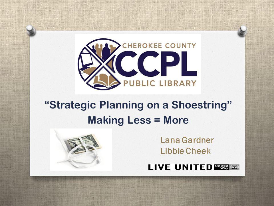 Strategic Planning on a Shoestring Making Less = More Lana Gardner Libbie Cheek