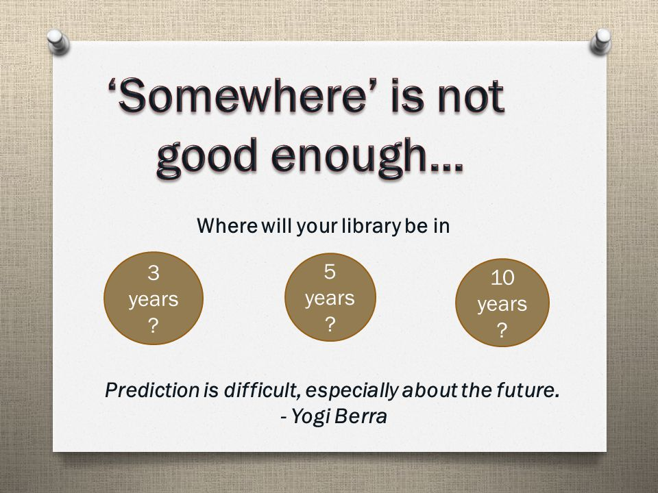 Where will your library be in 3 years . 5 years .