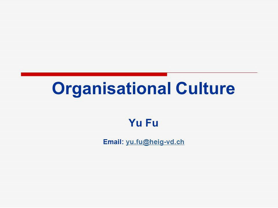 Organisational Culture Yu Fu Email: yu.fu@heig-vd.chyu.fu@heig-vd.ch