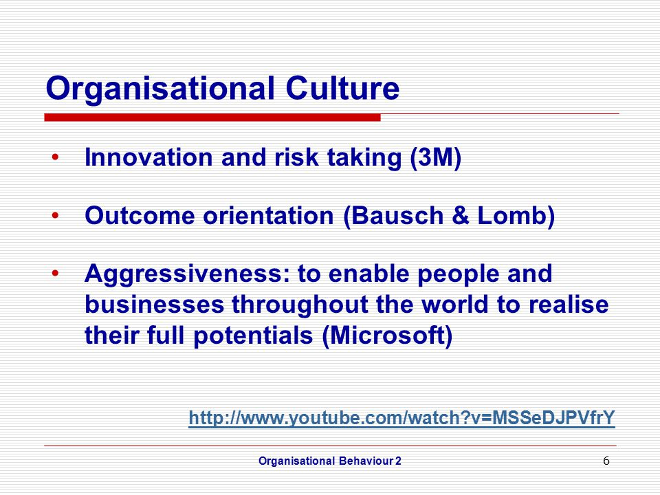 6 Organisational Culture Innovation and risk taking (3M) Outcome orientation (Bausch & Lomb) Aggressiveness: to enable people and businesses throughout the world to realise their full potentials (Microsoft) http://www.youtube.com/watch v=MSSeDJPVfrY Organisational Behaviour 2