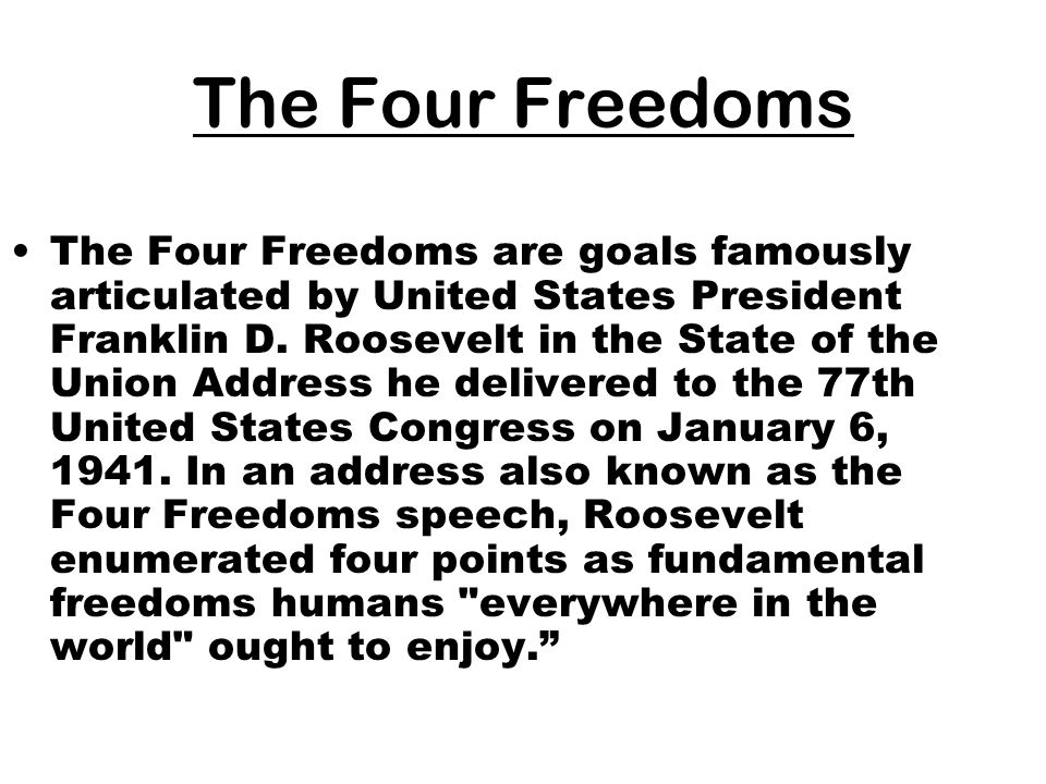 The Four Freedoms The Four Freedoms are goals famously articulated by United States President Franklin D. Roosevelt in the State of the Union Address