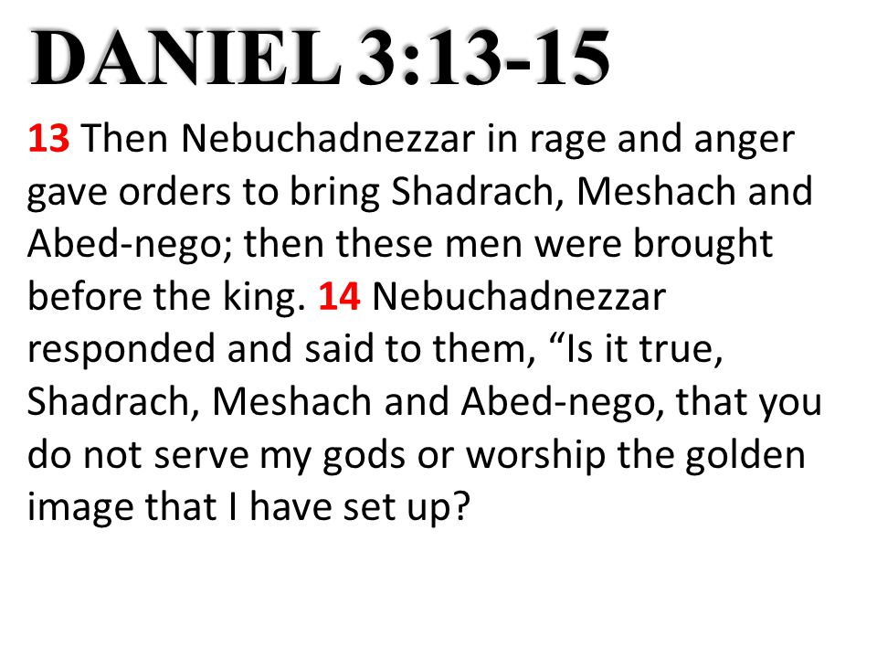 DANIEL 3:13-15 13 Then Nebuchadnezzar in rage and anger gave orders to bring Shadrach, Meshach and Abed-nego; then these men were brought before the king.