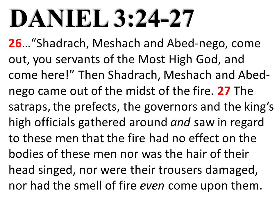 DANIEL 3:24-27 26… Shadrach, Meshach and Abed-nego, come out, you servants of the Most High God, and come here! Then Shadrach, Meshach and Abed- nego came out of the midst of the fire.