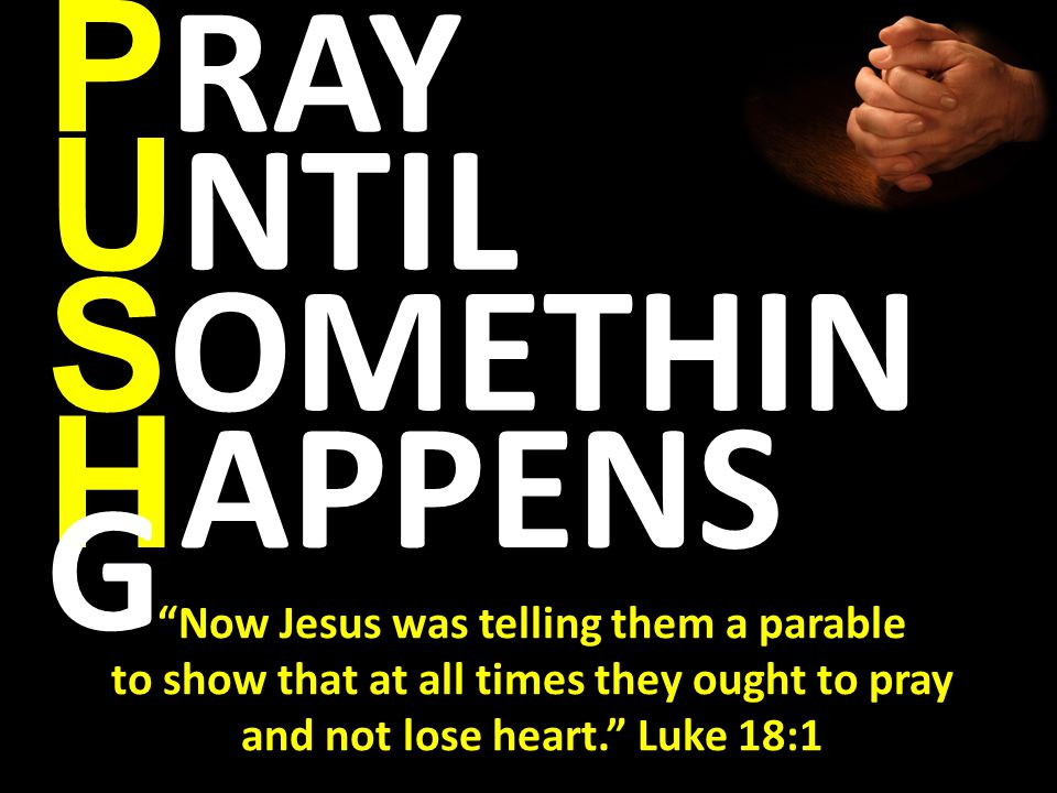 H APPENS P RAY U NTIL S OMETHIN G Now Jesus was telling them a parable to show that at all times they ought to pray and not lose heart. Luke 18:1