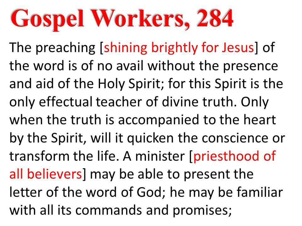 Gospel Workers, 284 The preaching [shining brightly for Jesus] of the word is of no avail without the presence and aid of the Holy Spirit; for this Spirit is the only effectual teacher of divine truth.