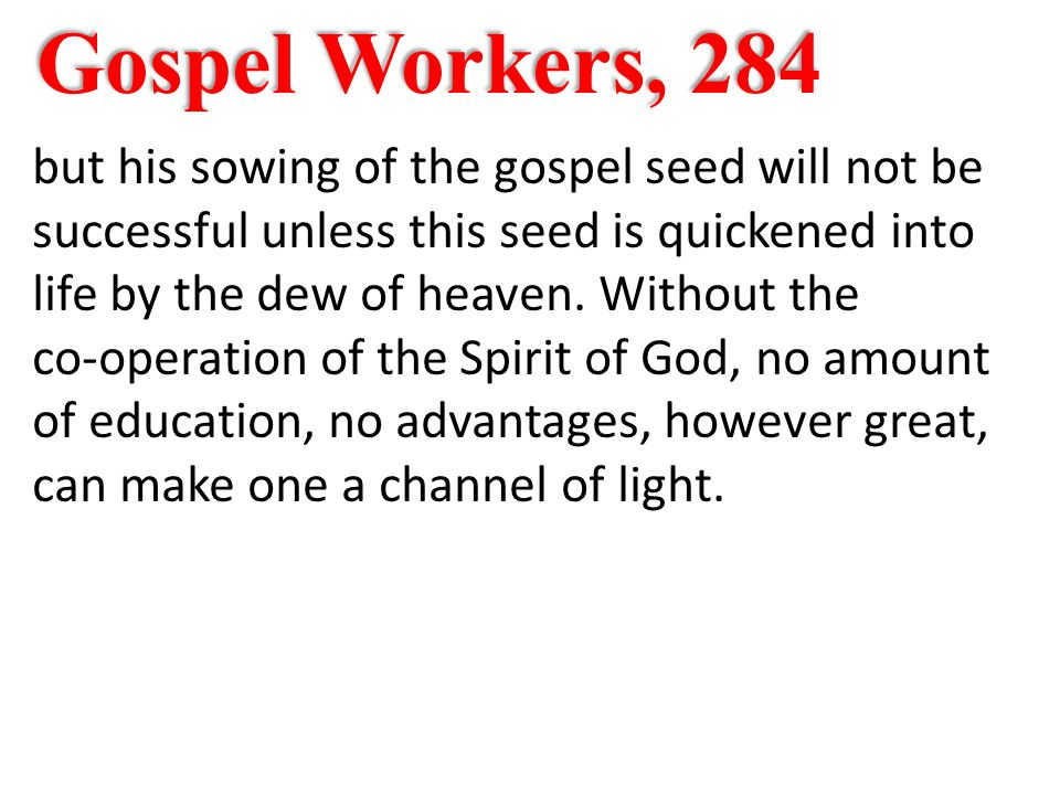 Gospel Workers, 284 but his sowing of the gospel seed will not be successful unless this seed is quickened into life by the dew of heaven.