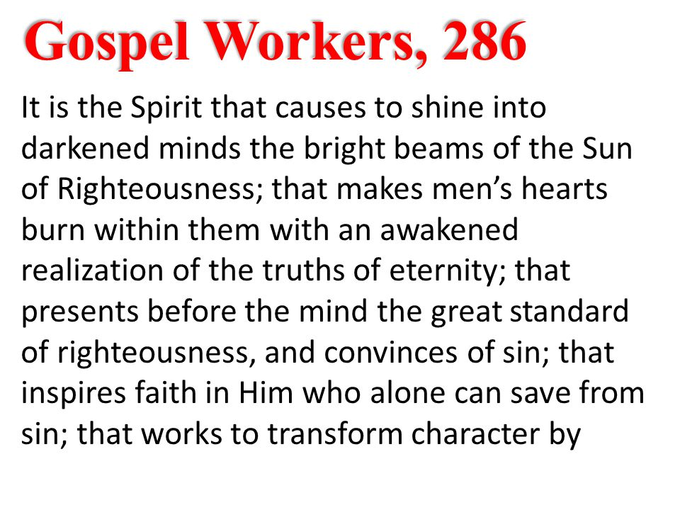 Gospel Workers, 286 It is the Spirit that causes to shine into darkened minds the bright beams of the Sun of Righteousness; that makes men's hearts burn within them with an awakened realization of the truths of eternity; that presents before the mind the great standard of righteousness, and convinces of sin; that inspires faith in Him who alone can save from sin; that works to transform character by
