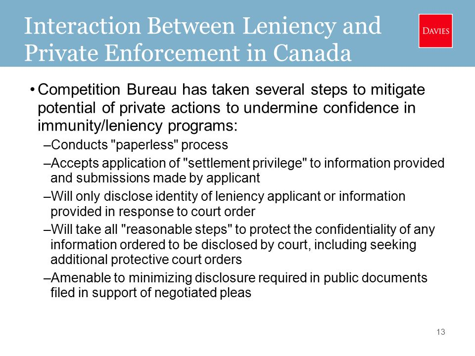 Interaction Between Leniency and Private Enforcement in Canada Competition Bureau has taken several steps to mitigate potential of private actions to undermine confidence in immunity/leniency programs: –Conducts paperless process –Accepts application of settlement privilege to information provided and submissions made by applicant –Will only disclose identity of leniency applicant or information provided in response to court order –Will take all reasonable steps to protect the confidentiality of any information ordered to be disclosed by court, including seeking additional protective court orders –Amenable to minimizing disclosure required in public documents filed in support of negotiated pleas 13