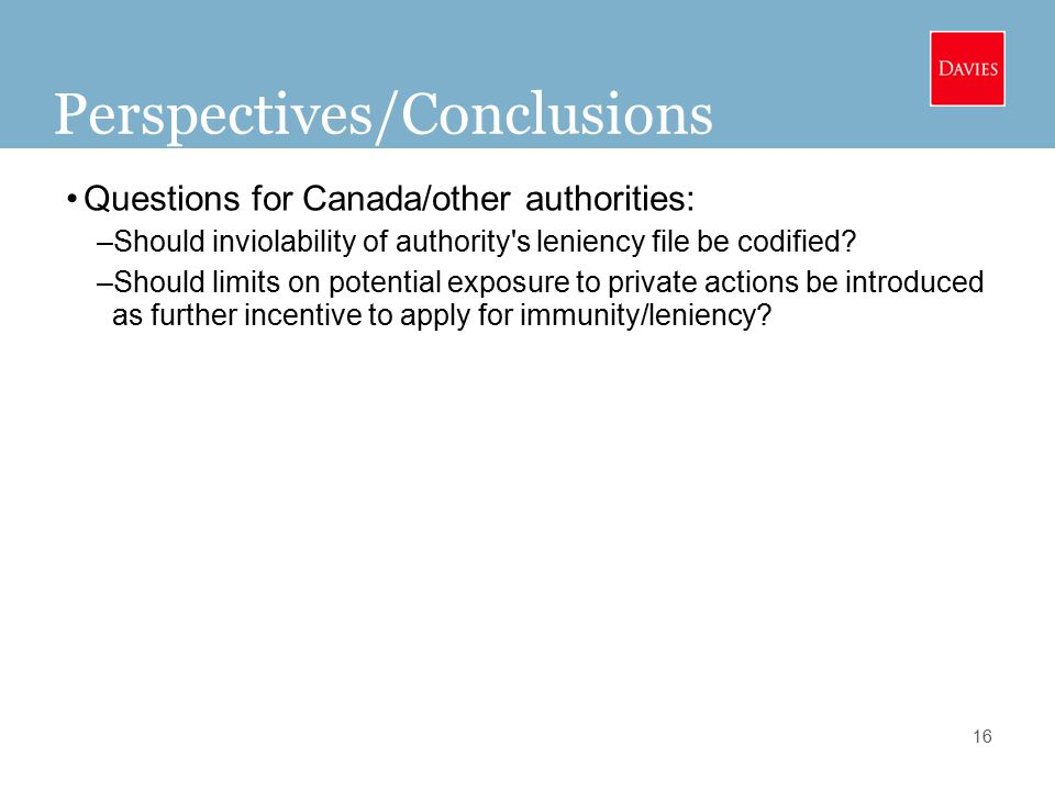 16 Perspectives/Conclusions Questions for Canada/other authorities: –Should inviolability of authority s leniency file be codified.