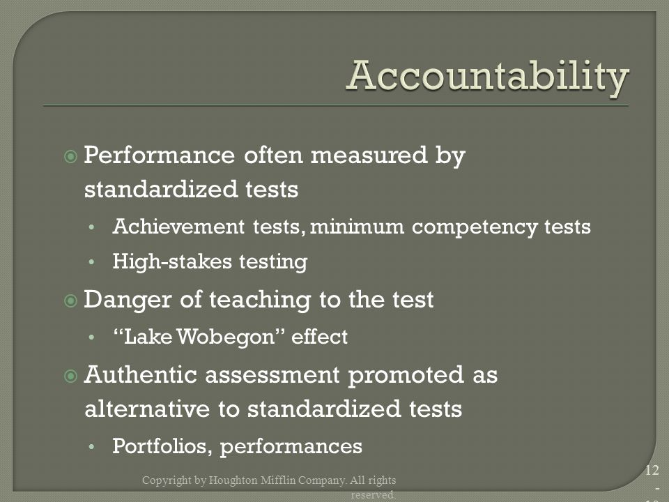  Performance often measured by standardized tests Achievement tests, minimum competency tests High-stakes testing  Danger of teaching to the test Lake Wobegon effect  Authentic assessment promoted as alternative to standardized tests Portfolios, performances Copyright by Houghton Mifflin Company.