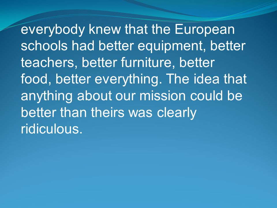 everybody knew that the European schools had better equipment, better teachers, better furniture, better food, better everything.