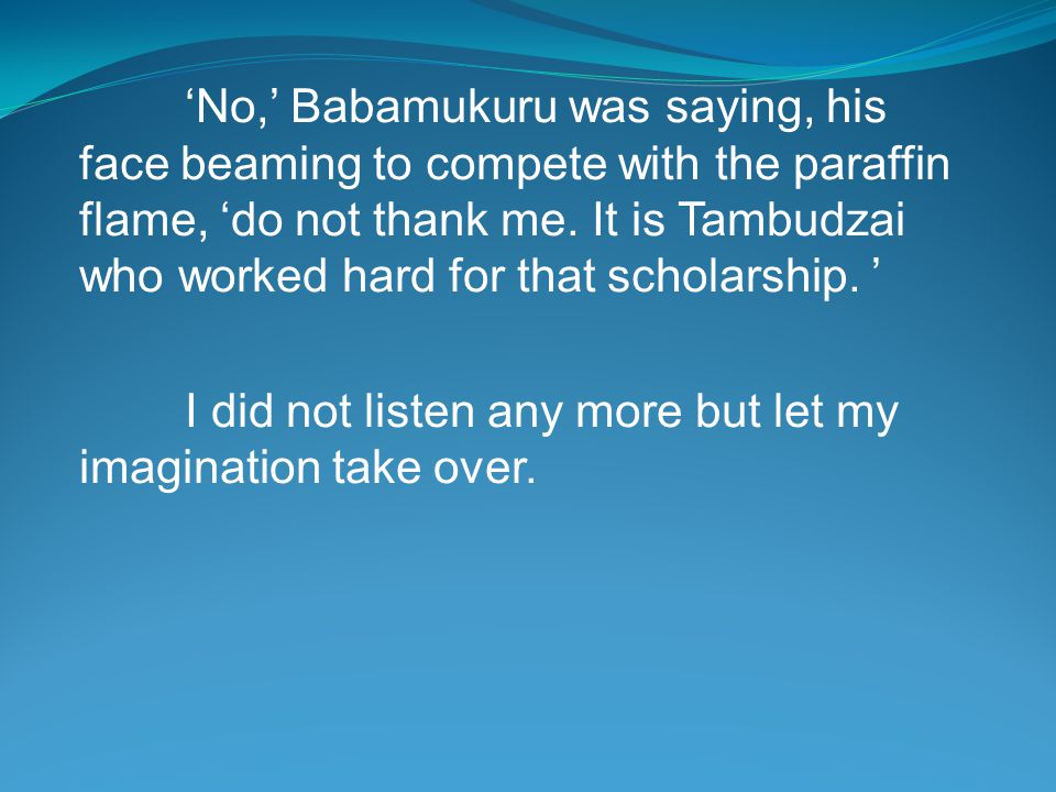 'No,' Babamukuru was saying, his face beaming to compete with the paraffin flame, 'do not thank me.