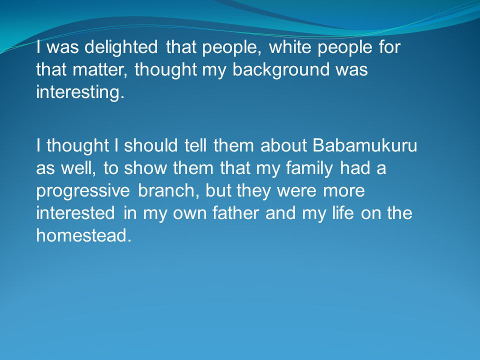 I was delighted that people, white people for that matter, thought my background was interesting.