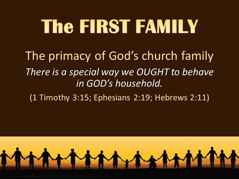 The primacy of God's church family There is a special way we OUGHT to behave in GOD's household.