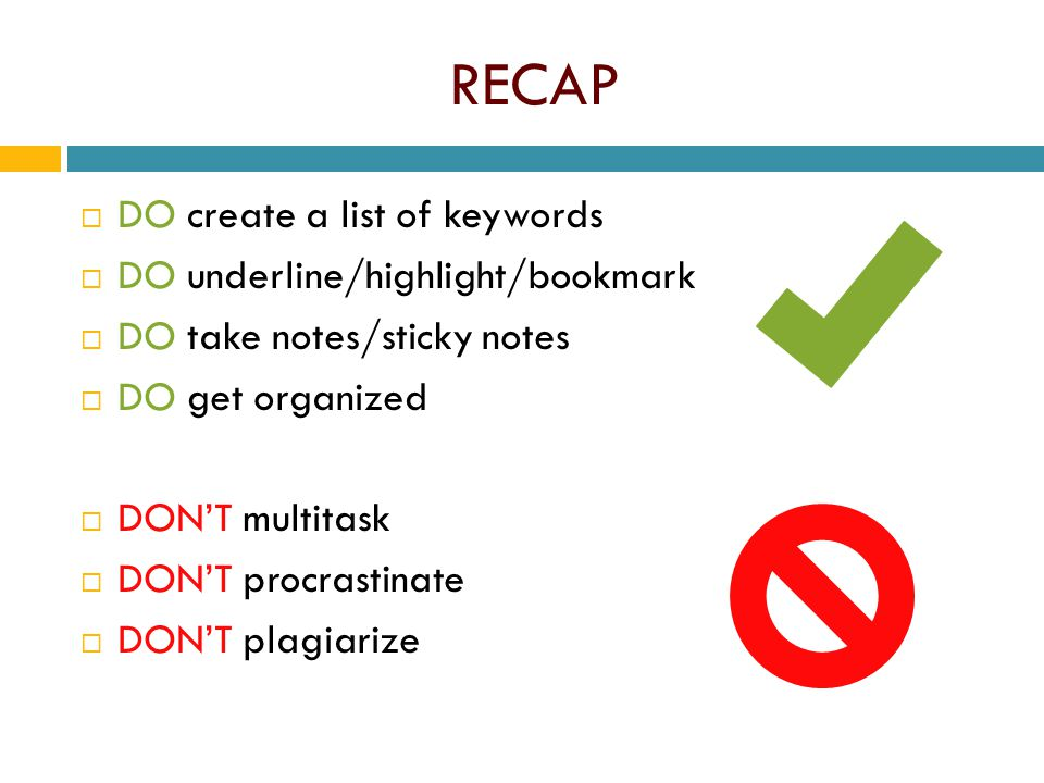 RECAP  DO create a list of keywords  DO underline/highlight/bookmark  DO take notes/sticky notes  DO get organized  DON'T multitask  DON'T procr