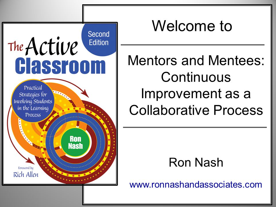 Mentors and Mentees: Continuous Improvement as a Collaborative Process Ron Nash www.ronnashandassociates.com Welcome to
