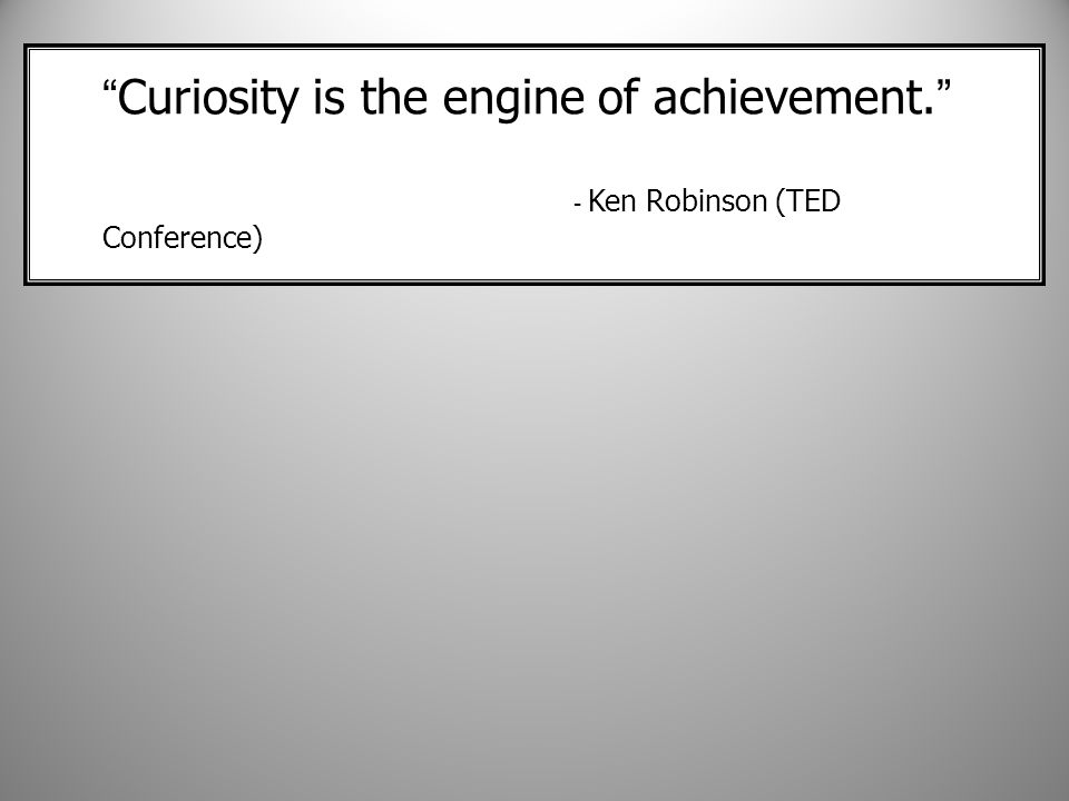Curiosity is the engine of achievement. - Ken Robinson (TED Conference)