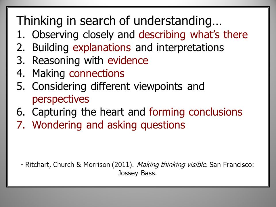 Thinking in search of understanding… 1.Observing closely and describing what's there 2.Building explanations and interpretations 3.Reasoning with evidence 4.Making connections 5.Considering different viewpoints and perspectives 6.Capturing the heart and forming conclusions 7.Wondering and asking questions - Ritchart, Church & Morrison (2011).