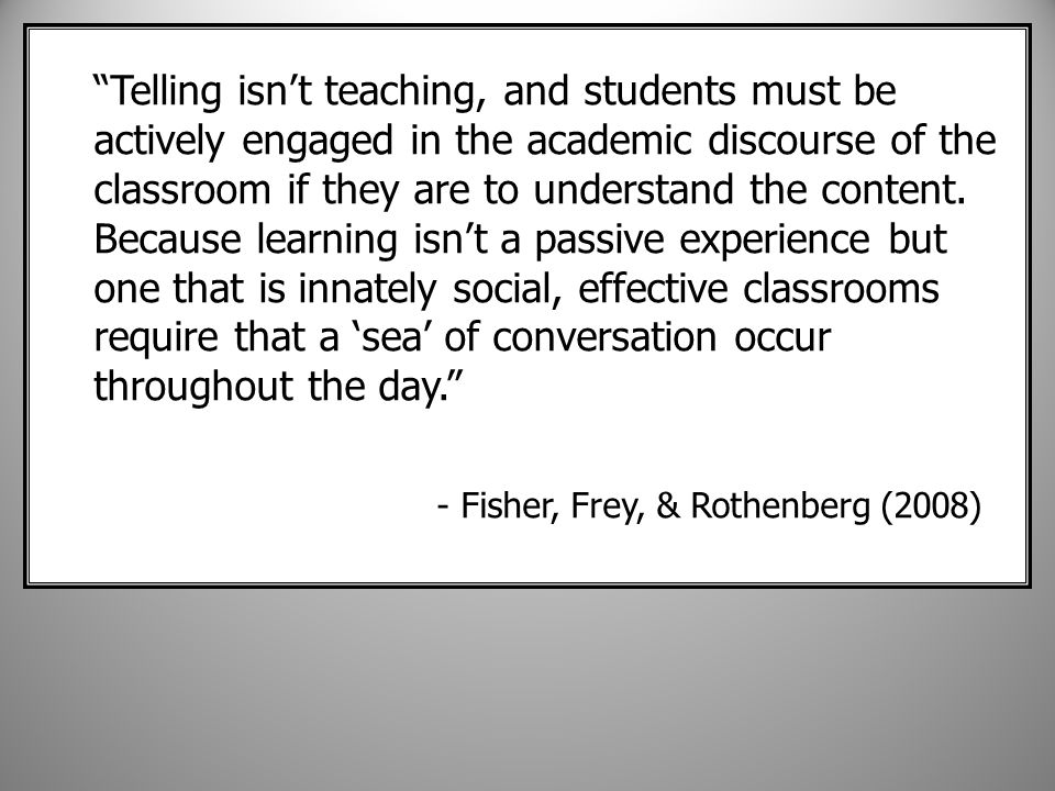 Telling isn't teaching, and students must be actively engaged in the academic discourse of the classroom if they are to understand the content.