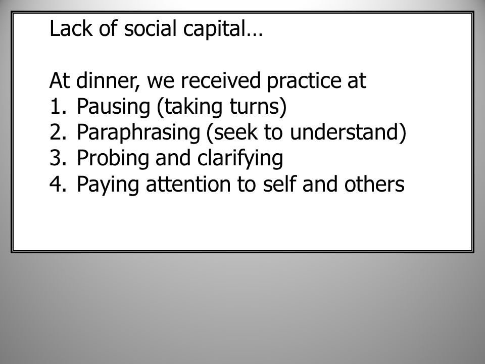 Lack of social capital… At dinner, we received practice at 1.Pausing (taking turns) 2.Paraphrasing (seek to understand) 3.Probing and clarifying 4.Paying attention to self and others