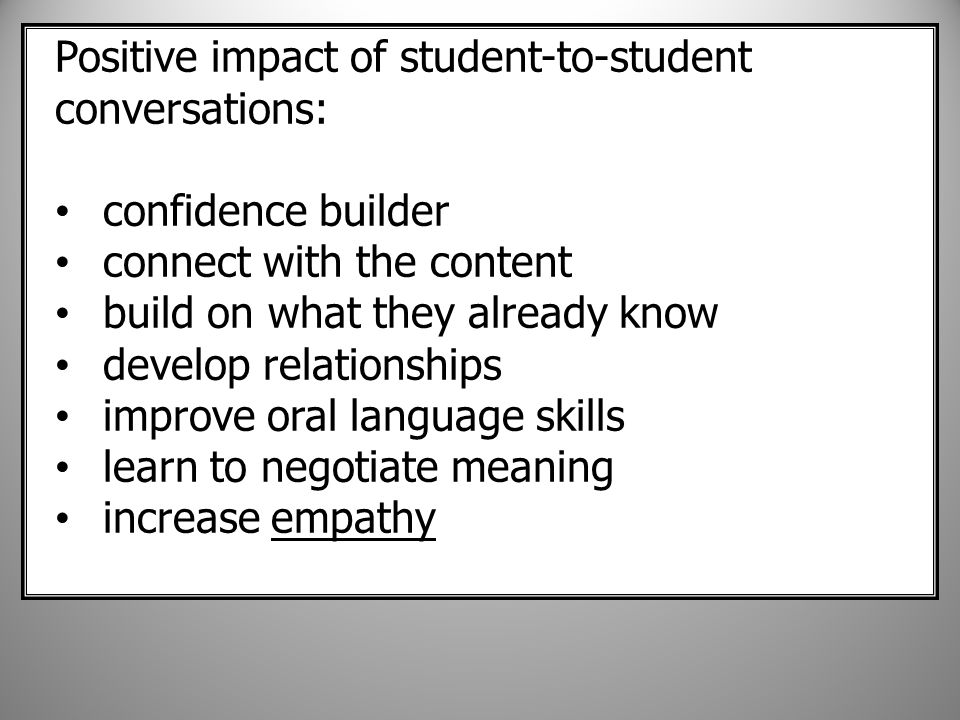 Positive impact of student-to-student conversations: confidence builder connect with the content build on what they already know develop relationships improve oral language skills learn to negotiate meaning increase empathy