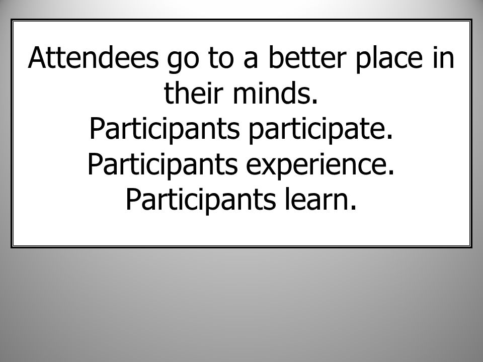 Attendees go to a better place in their minds. Participants participate.