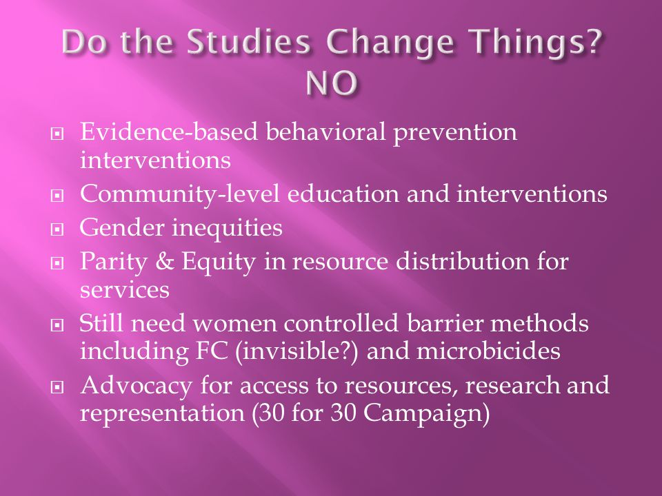  Evidence-based behavioral prevention interventions  Community-level education and interventions  Gender inequities  Parity & Equity in resource distribution for services  Still need women controlled barrier methods including FC (invisible ) and microbicides  Advocacy for access to resources, research and representation (30 for 30 Campaign)