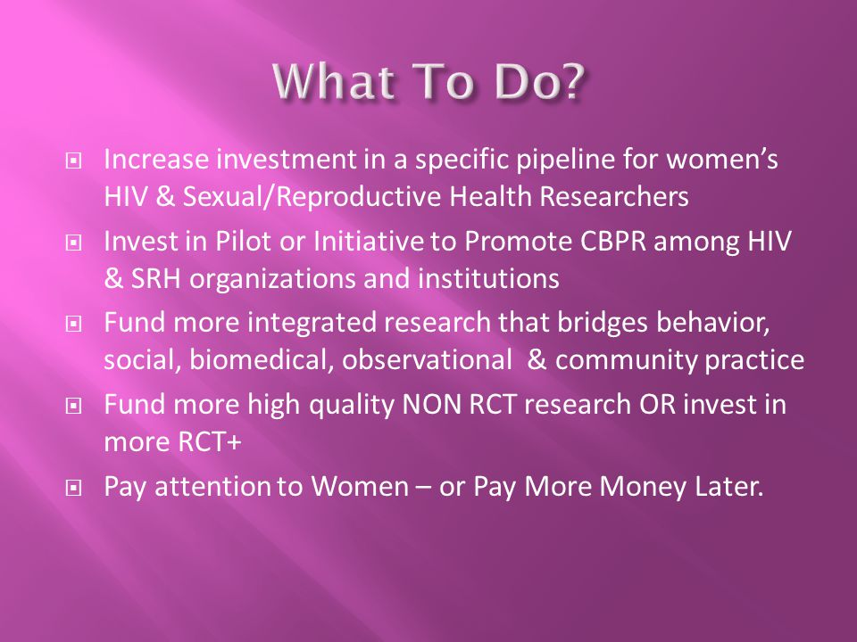  Increase investment in a specific pipeline for women's HIV & Sexual/Reproductive Health Researchers  Invest in Pilot or Initiative to Promote CBPR among HIV & SRH organizations and institutions  Fund more integrated research that bridges behavior, social, biomedical, observational & community practice  Fund more high quality NON RCT research OR invest in more RCT+  Pay attention to Women – or Pay More Money Later.