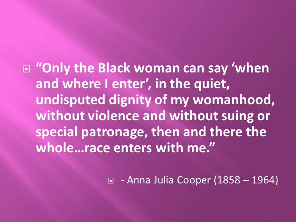  Only the Black woman can say 'when and where I enter', in the quiet, undisputed dignity of my womanhood, without violence and without suing or special patronage, then and there the whole…race enters with me.  - Anna Julia Cooper (1858 – 1964)