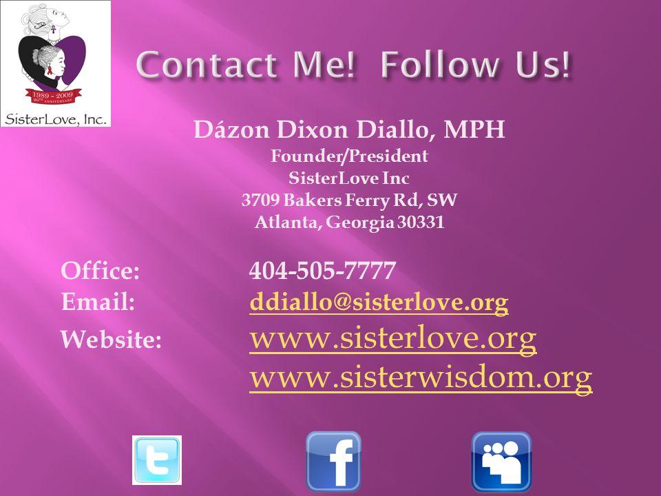 Dázon Dixon Diallo, MPH Founder/President SisterLove Inc 3709 Bakers Ferry Rd, SW Atlanta, Georgia 30331 Office: 404-505-7777 Email: ddiallo@sisterlove.orgddiallo@sisterlove.org Website: www.sisterlove.org www.sisterlove.org www.sisterwisdom.org