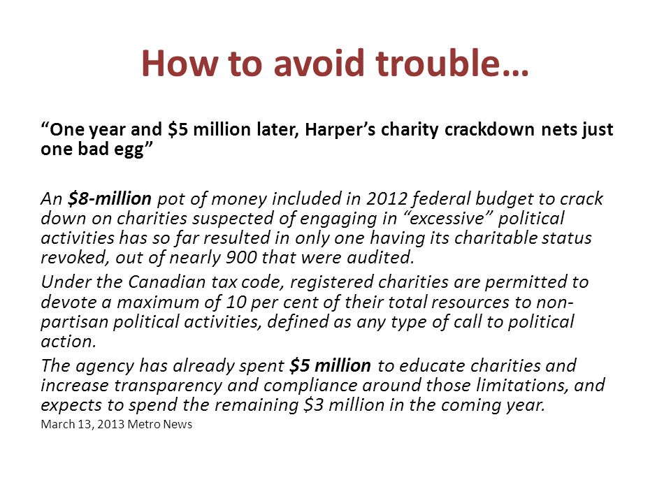 How to avoid trouble… One year and $5 million later, Harper's charity crackdown nets just one bad egg An $8-million pot of money included in 2012 federal budget to crack down on charities suspected of engaging in excessive political activities has so far resulted in only one having its charitable status revoked, out of nearly 900 that were audited.