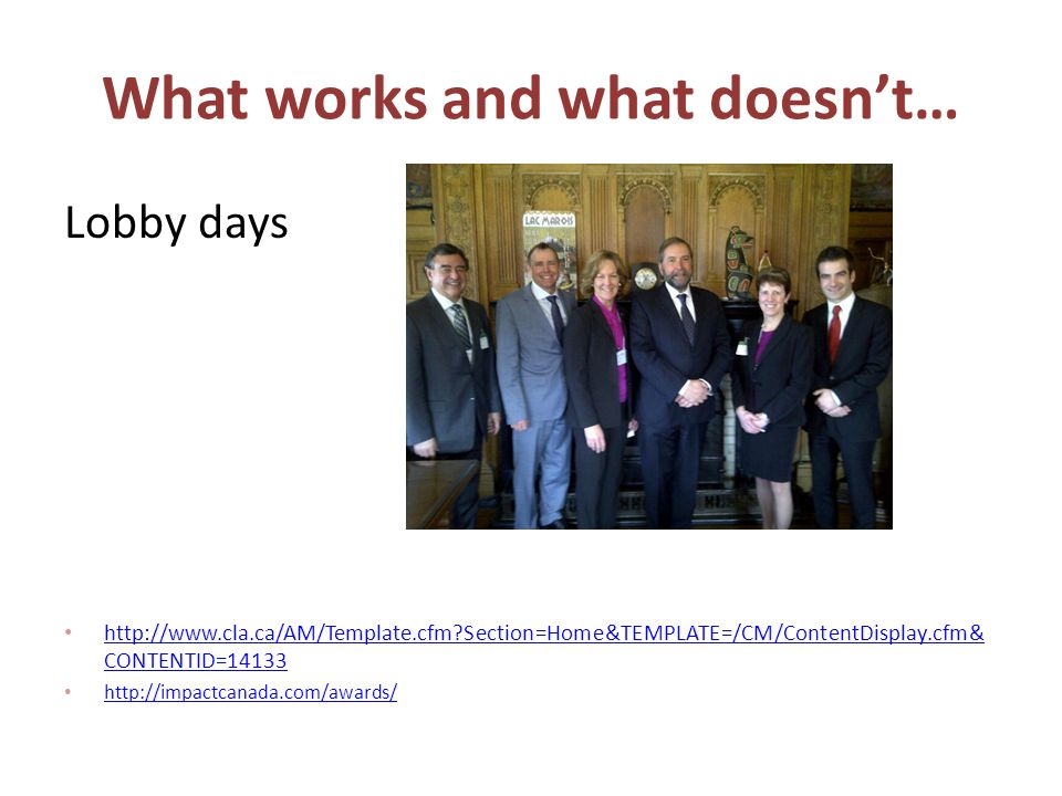What works and what doesn't… Lobby days http://www.cla.ca/AM/Template.cfm?Section=Home&TEMPLATE=/CM/ContentDisplay.cfm& CONTENTID=14133 http://www.cla.ca/AM/Template.cfm?Section=Home&TEMPLATE=/CM/ContentDisplay.cfm& CONTENTID=14133 http://impactcanada.com/awards/