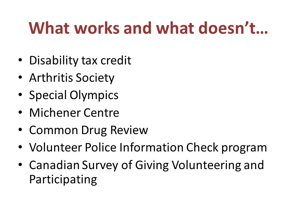 What works and what doesn't… Disability tax credit Arthritis Society Special Olympics Michener Centre Common Drug Review Volunteer Police Information Check program Canadian Survey of Giving Volunteering and Participating