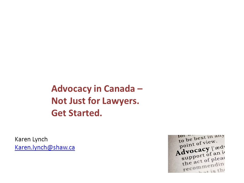 Advocacy in Canada – Not Just for Lawyers. Get Started. Karen Lynch Karen.lynch@shaw.ca