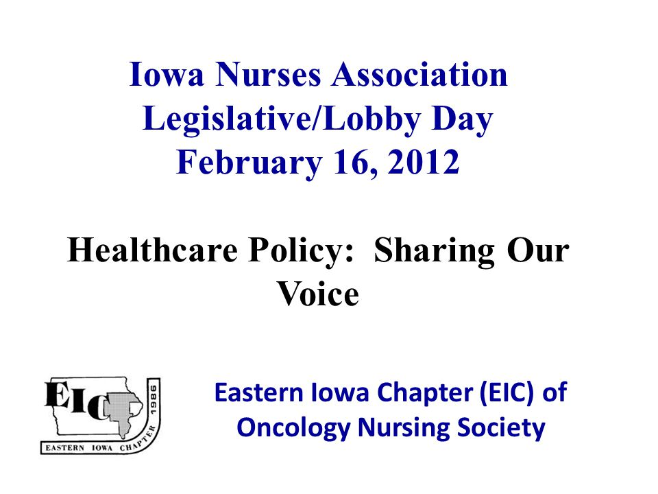 Iowa Nurses Association Legislative/Lobby Day February 16, 2012 Healthcare Policy: Sharing Our Voice Eastern Iowa Chapter (EIC) of Oncology Nursing So