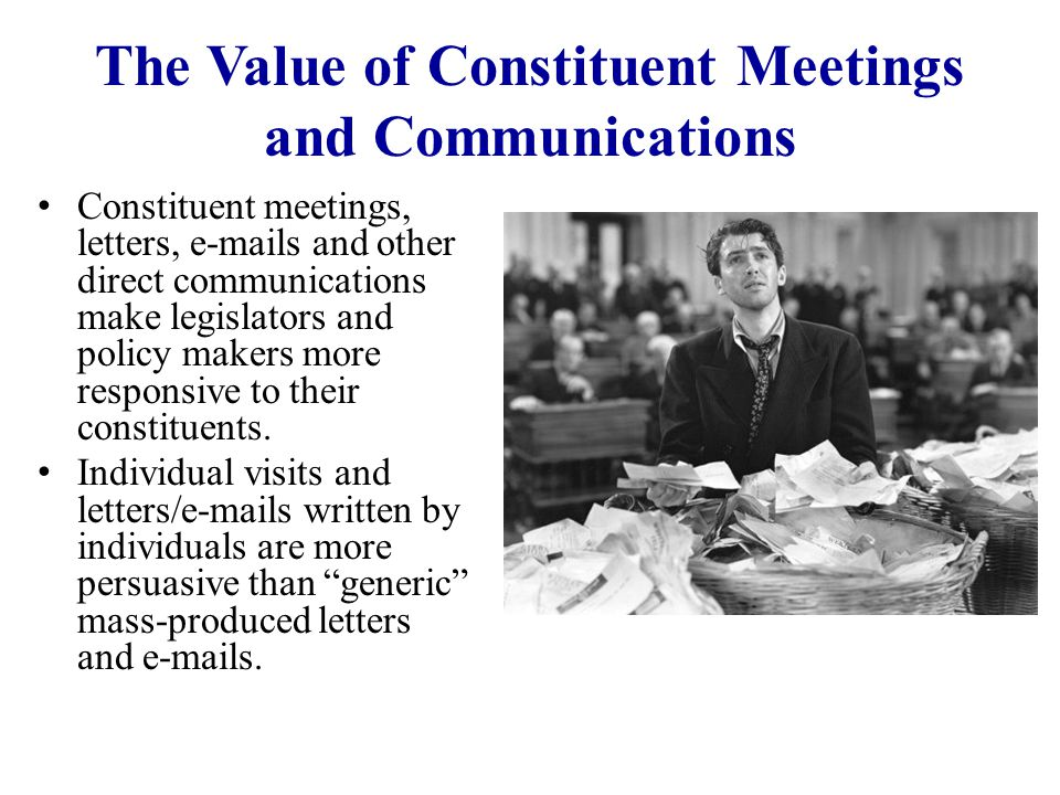 The Value of Constituent Meetings and Communications Constituent meetings, letters, e-mails and other direct communications make legislators and polic