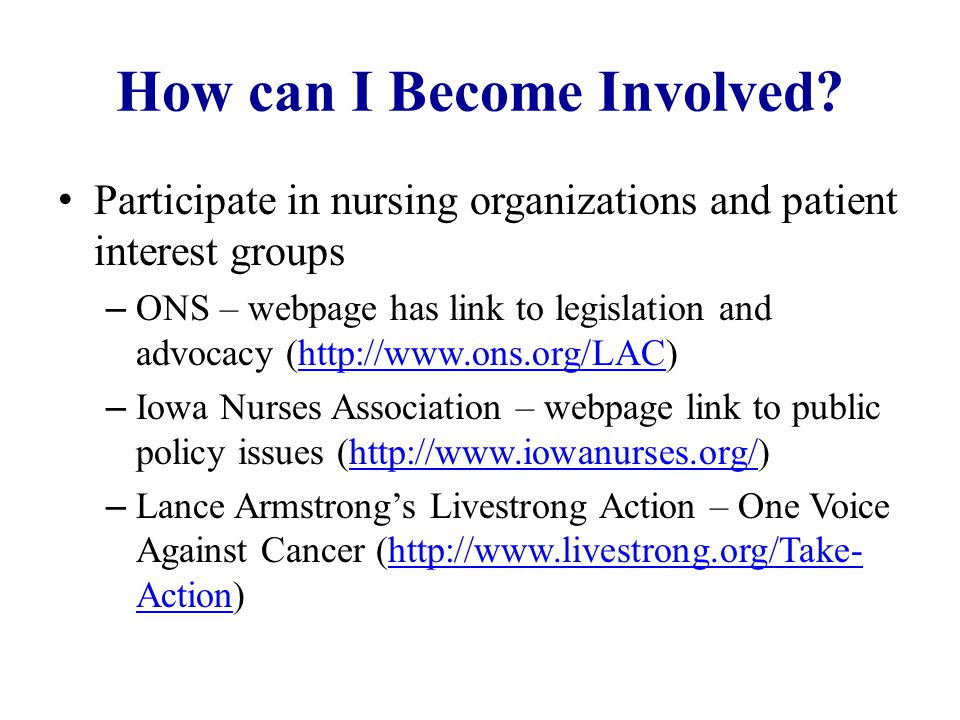 How can I Become Involved? Participate in nursing organizations and patient interest groups – ONS – webpage has link to legislation and advocacy (http