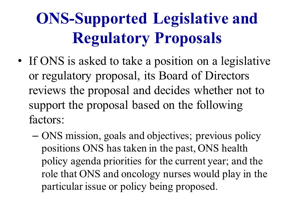 ONS-Supported Legislative and Regulatory Proposals If ONS is asked to take a position on a legislative or regulatory proposal, its Board of Directors reviews the proposal and decides whether not to support the proposal based on the following factors: – ONS mission, goals and objectives; previous policy positions ONS has taken in the past, ONS health policy agenda priorities for the current year; and the role that ONS and oncology nurses would play in the particular issue or policy being proposed.