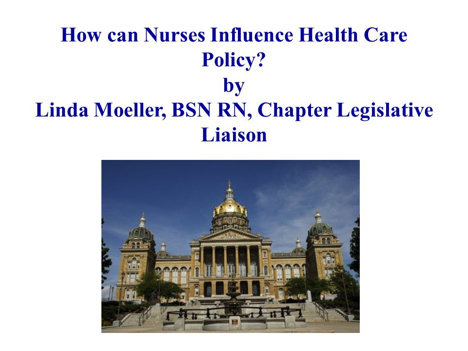 How can Nurses Influence Health Care Policy? by Linda Moeller, BSN RN, Chapter Legislative Liaison