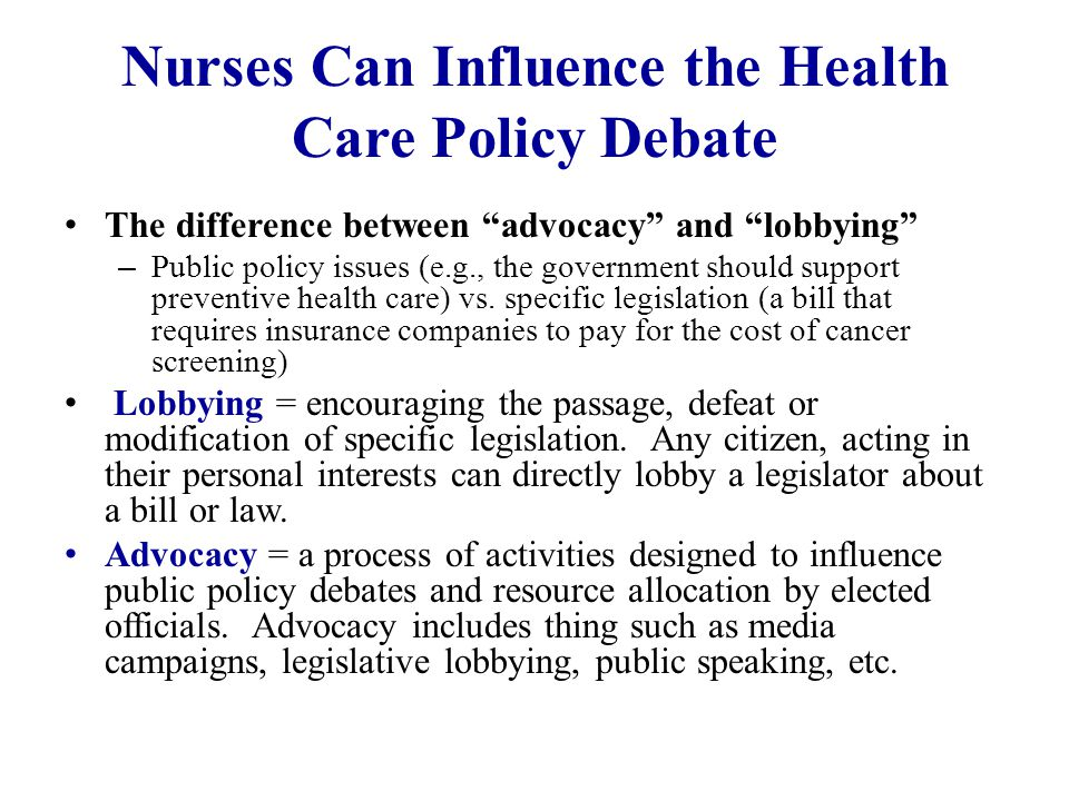 Nurses Can Influence the Health Care Policy Debate The difference between advocacy and lobbying – Public policy issues (e.g., the government should support preventive health care) vs.