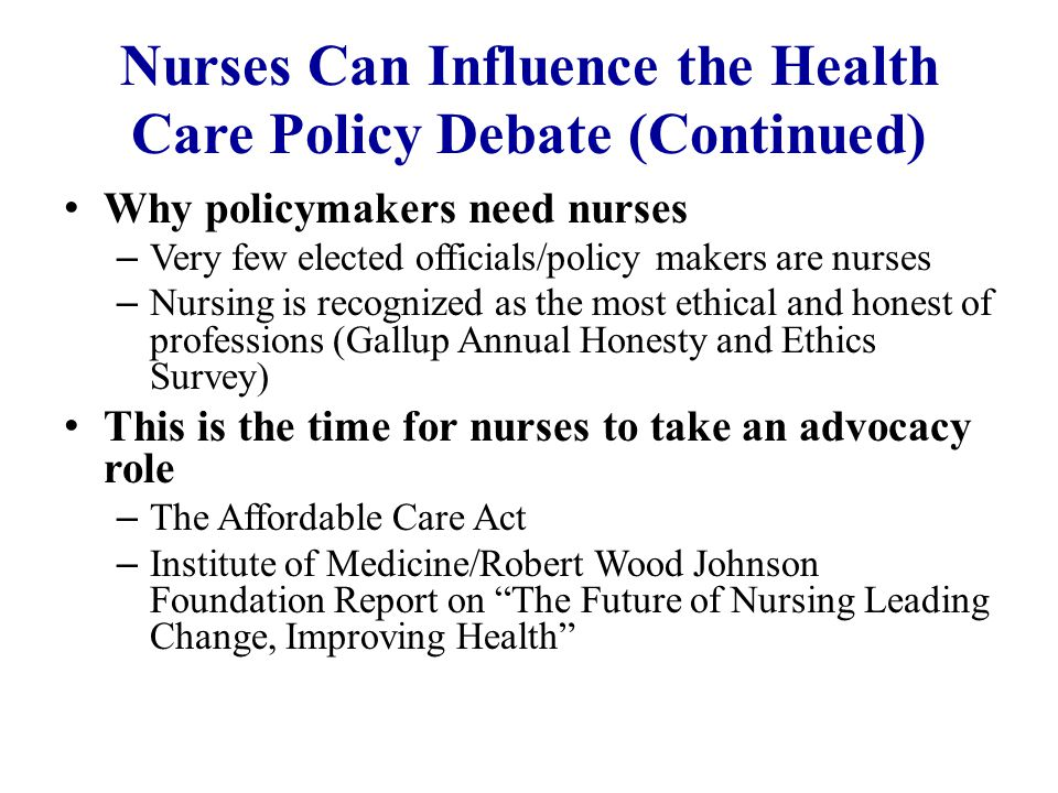 Nurses Can Influence the Health Care Policy Debate (Continued) Why policymakers need nurses – Very few elected officials/policy makers are nurses – Nursing is recognized as the most ethical and honest of professions (Gallup Annual Honesty and Ethics Survey) This is the time for nurses to take an advocacy role – The Affordable Care Act – Institute of Medicine/Robert Wood Johnson Foundation Report on The Future of Nursing Leading Change, Improving Health