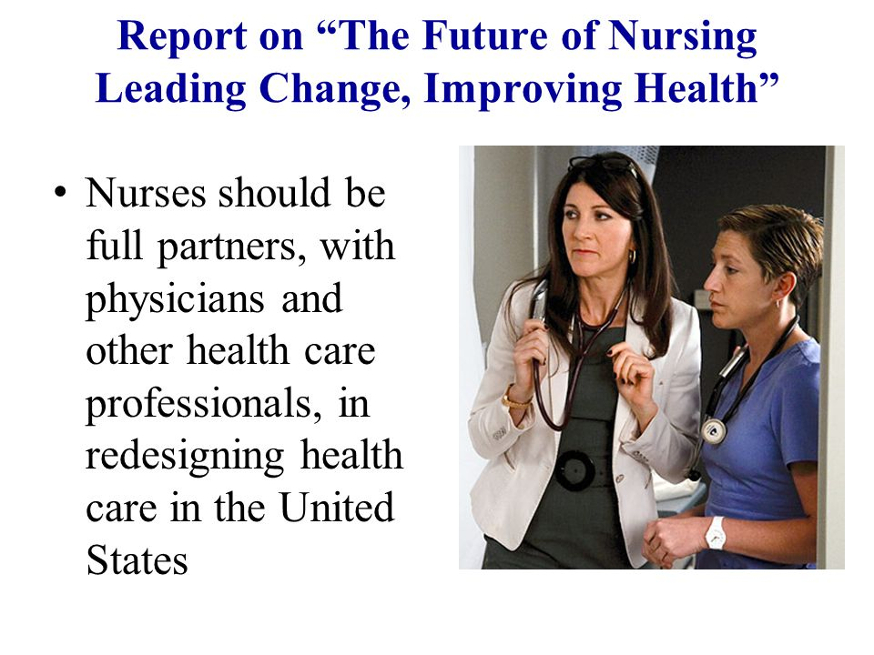 Report on The Future of Nursing Leading Change, Improving Health Nurses should be full partners, with physicians and other health care professionals, in redesigning health care in the United States